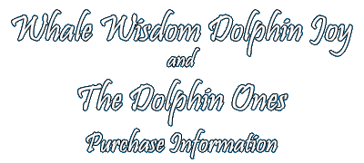 Whale Wisdom Dolphin Joy and The Dolphin Ones - Purchase Info